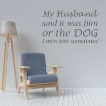 My husband said it was him or the dog wall sticker